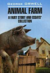 George Orwell: Animal farm: a fairy story and essay`s collection